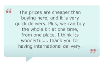 The prices are cheaper than buying here, and it is very quick delivery. Plus, we can buy the whole kit at one time, from one place. I think its wonderful...thank you for having international delivery